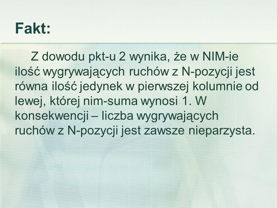 Fakt: Z dowodu pkt-u 2 wynika, że w NIM-ie ilość wygrywających ruchów z N-pozycji jest równa ilość jedynek w pierwszej kolumnie od lewej, której nim-suma wynosi 1.