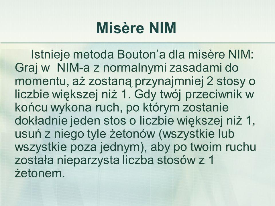 Misère NIM Istnieje metoda Bouton'a dla misère NIM: Graj w NIM-a z normalnymi zasadami do momentu, aż zostaną przynajmniej 2 stosy o liczbie większej niż 1.