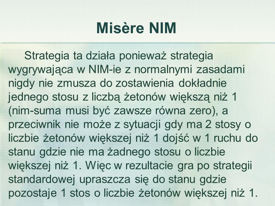 Misère NIM Strategia ta działa ponieważ strategia wygrywająca w NIM-ie z normalnymi zasadami nigdy nie zmusza do zostawienia dokładnie jednego stosu z liczbą żetonów większą niż 1 (nim-suma musi być zawsze równa zero), a przeciwnik nie może z sytuacji gdy ma 2 stosy o liczbie żetonów większej niż 1 dojść w 1 ruchu do stanu gdzie nie ma żadnego stosu o liczbie większej niż 1.