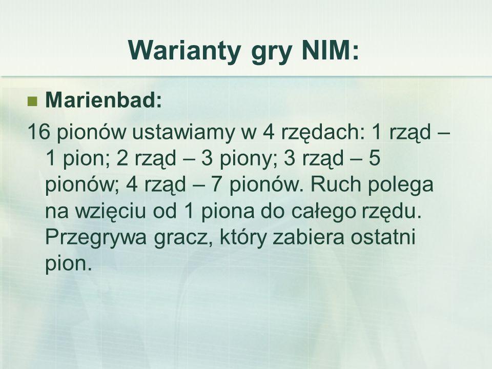Warianty gry NIM: Marienbad: 16 pionów ustawiamy w 4 rzędach: 1 rząd – 1 pion; 2 rząd – 3 piony; 3 rząd – 5 pionów; 4 rząd – 7 pionów.