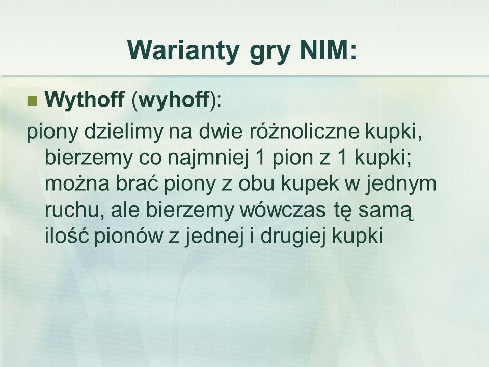 Warianty gry NIM: Wythoff (wyhoff): piony dzielimy na dwie różnoliczne kupki, bierzemy co najmniej 1 pion z 1 kupki; można brać piony z obu kupek w jednym ruchu, ale bierzemy wówczas tę samą ilość pionów z jednej i drugiej kupki