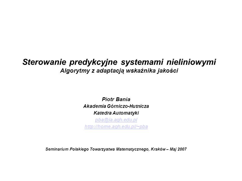 Piotr Bania - Sterowanie predykcyjne systemami nieliniowymi - Seminarium PTM Kraków Maj 2007 Cel badań Skonstruować uniwersalny stabilny i odporny algorytm sterowania predykcyjnego umożliwiający realizację zadań: Sterowania czasooptymalnego, Sterowania docelowego, Stabilizacji po osiągnięciu otoczenia celu, przy możliwie niskim nakładzie obliczeń.