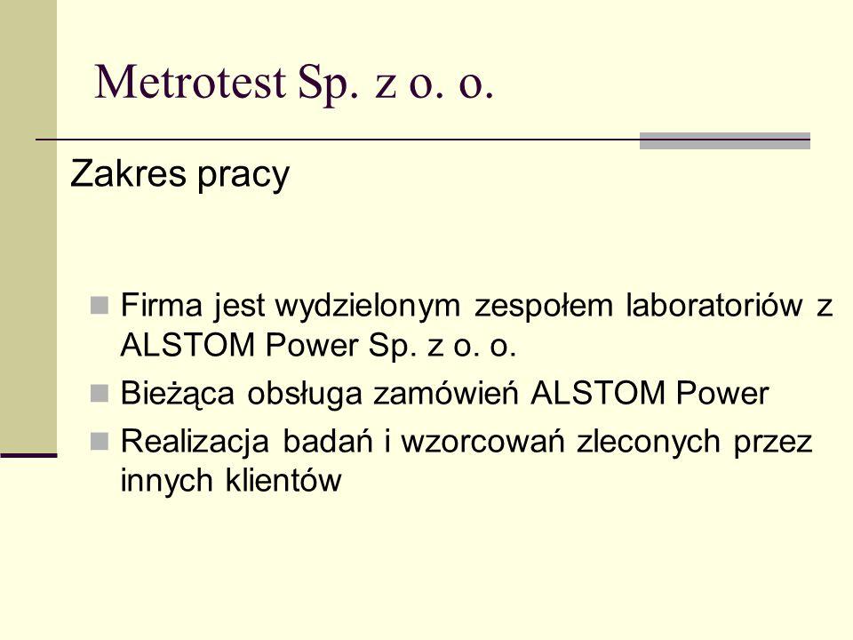 Metrotest Sp. z o. o. Zakres pracy Firma jest wydzielonym zespołem laboratoriów z ALSTOM Power Sp. z o. o. Bieżąca obsługa zamówień ALSTOM Power Reali