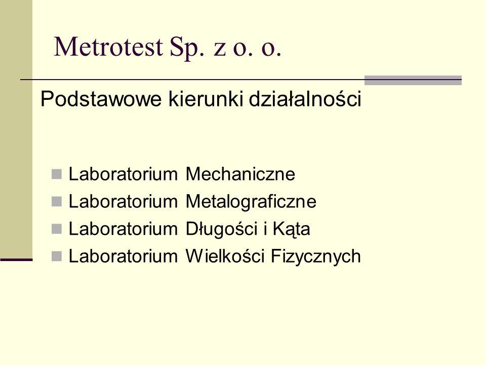 Metrotest Sp. z o. o. Podstawowe kierunki działalności Laboratorium Mechaniczne Laboratorium Metalograficzne Laboratorium Długości i Kąta Laboratorium