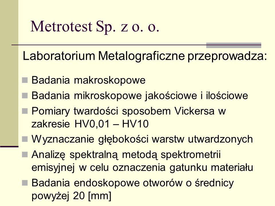 Metrotest Sp. z o. o. Badania makroskopowe Badania mikroskopowe jakościowe i ilościowe Pomiary twardości sposobem Vickersa w zakresie HV0,01 – HV10 Wy