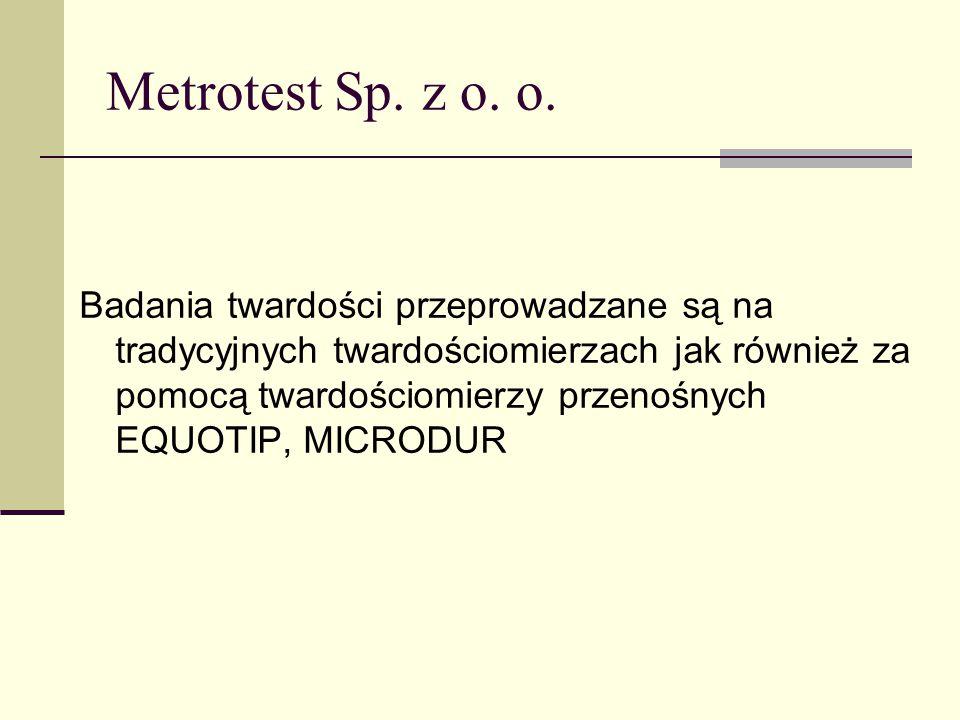Metrotest Sp. z o. o. Badania twardości przeprowadzane są na tradycyjnych twardościomierzach jak również za pomocą twardościomierzy przenośnych EQUOTI