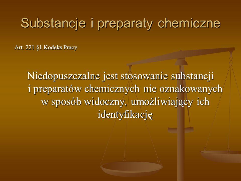 Substancje i preparaty chemiczne Art. 221 §1 Kodeks Pracy Niedopuszczalne jest stosowanie substancji i preparatów chemicznych nie oznakowanych w sposó