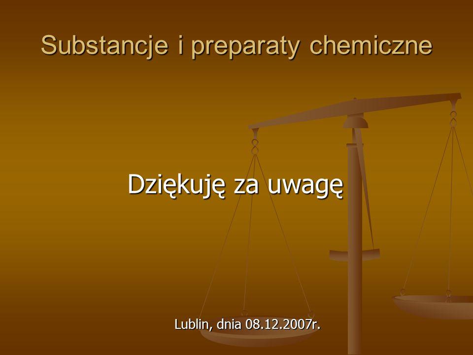 Substancje i preparaty chemiczne Dziękuję za uwagę Lublin, dnia 08.12.2007r.