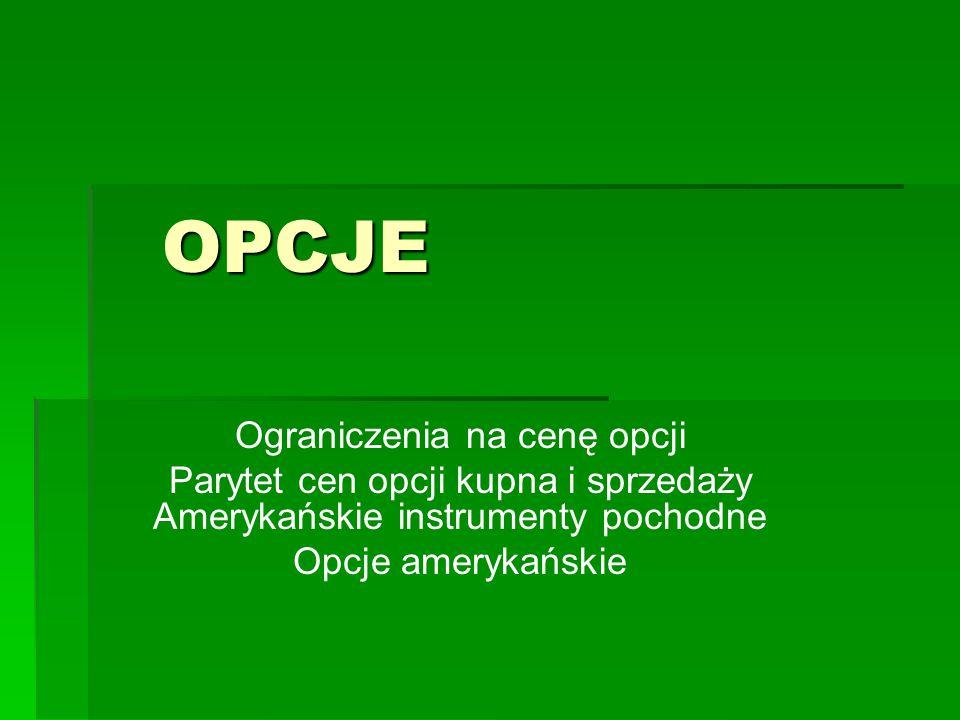 OPCJE OPCJE Ograniczenia na cenę opcji Parytet cen opcji kupna i sprzedaży Amerykańskie instrumenty pochodne Opcje amerykańskie