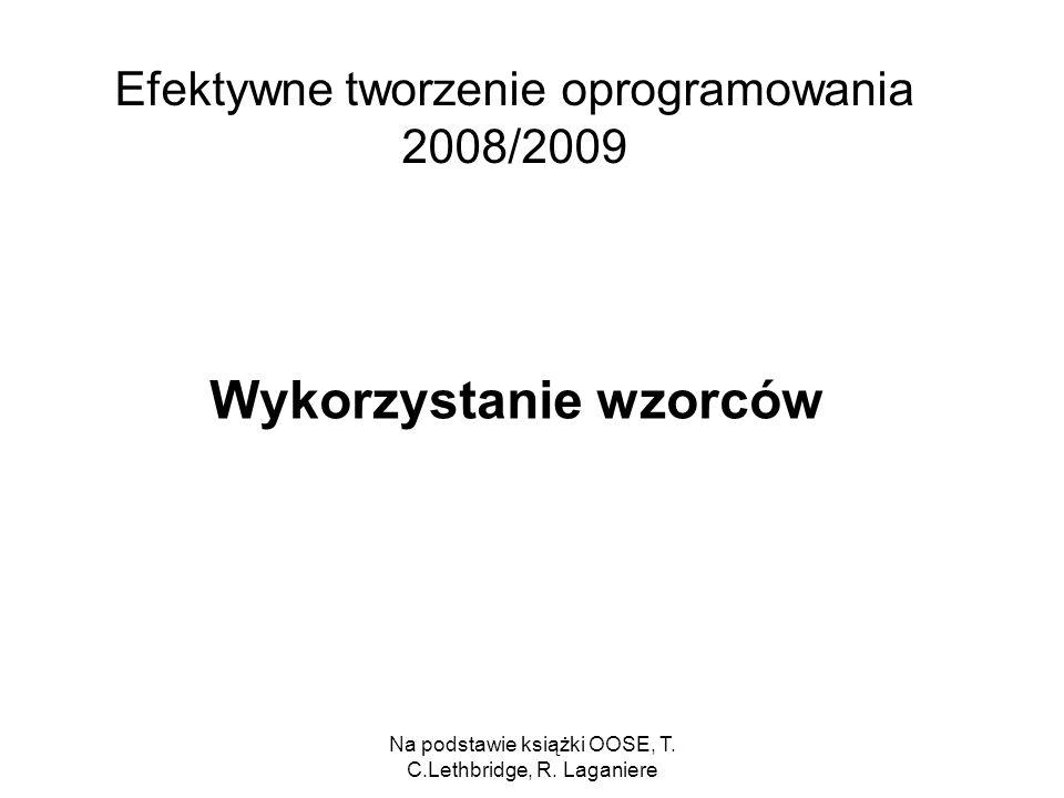 Na podstawie książki OOSE, T. C.Lethbridge, R. Laganiere Efektywne tworzenie oprogramowania 2008/2009 Wykorzystanie wzorców