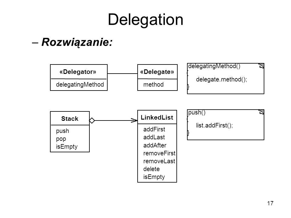 17 Delegation –Rozwiązanie: LinkedList addFirst addLast addAfter removeFirst removeLast delete isEmpty Stack push pop isEmpty «Delegate»«Delegator» delegatingMethod() { delegate.method(); } delegatingMethodmethod push() { list.addFirst(); }