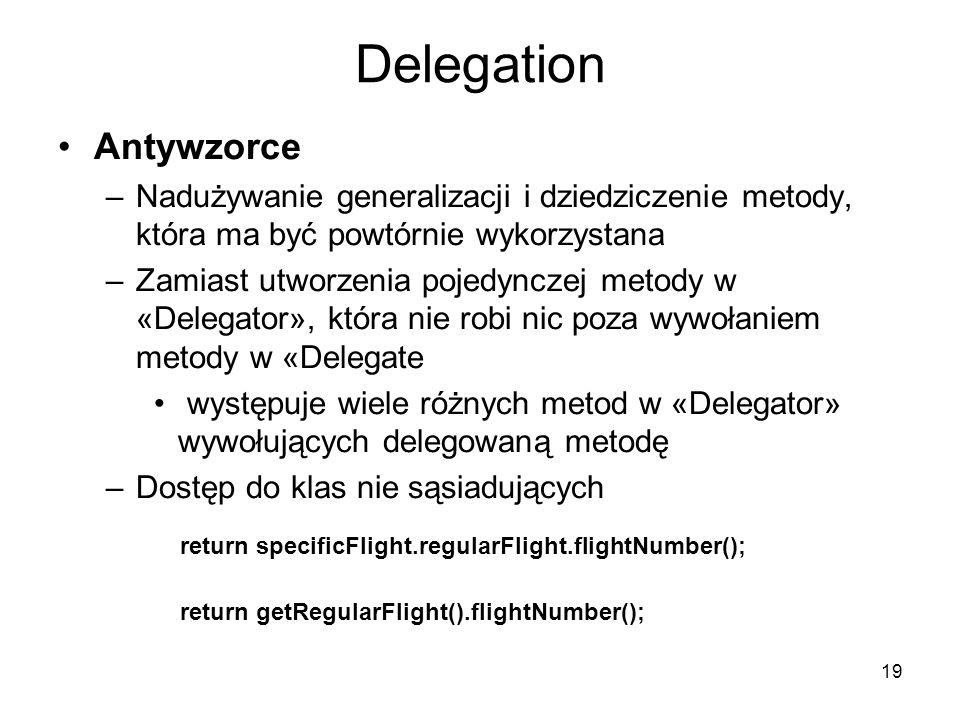19 Delegation Antywzorce –Nadużywanie generalizacji i dziedziczenie metody, która ma być powtórnie wykorzystana –Zamiast utworzenia pojedynczej metody w «Delegator», która nie robi nic poza wywołaniem metody w «Delegate występuje wiele różnych metod w «Delegator» wywołujących delegowaną metodę –Dostęp do klas nie sąsiadujących return specificFlight.regularFlight.flightNumber(); return getRegularFlight().flightNumber();