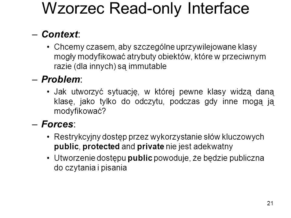 21 Wzorzec Read-only Interface –Context: Chcemy czasem, aby szczególne uprzywilejowane klasy mogły modyfikować atrybuty obiektów, które w przeciwnym razie (dla innych) są immutable –Problem: Jak utworzyć sytuację, w której pewne klasy widzą daną klasę, jako tylko do odczytu, podczas gdy inne mogą ją modyfikować.
