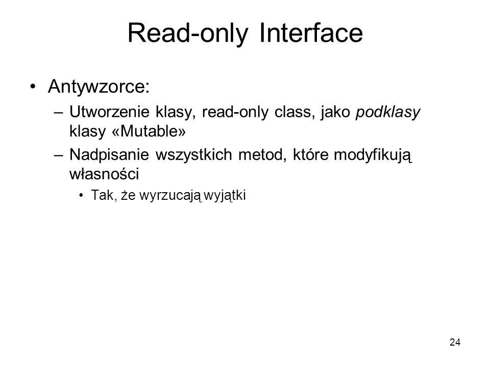 24 Read-only Interface Antywzorce: –Utworzenie klasy, read-only class, jako podklasy klasy «Mutable» –Nadpisanie wszystkich metod, które modyfikują własności Tak, że wyrzucają wyjątki
