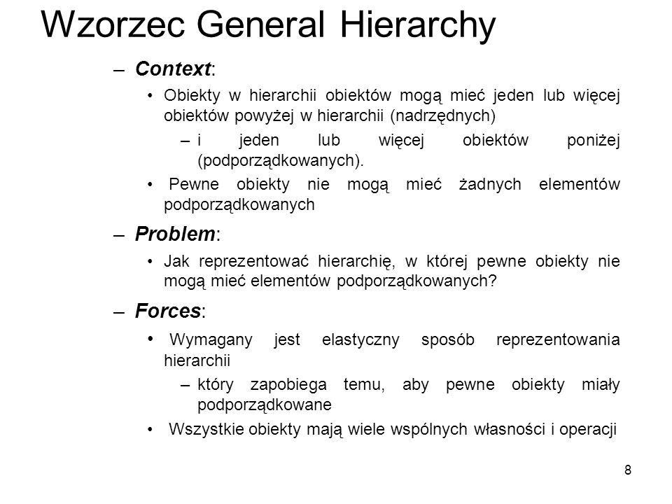 8 Wzorzec General Hierarchy –Context: Obiekty w hierarchii obiektów mogą mieć jeden lub więcej obiektów powyżej w hierarchii (nadrzędnych) –i jeden lu