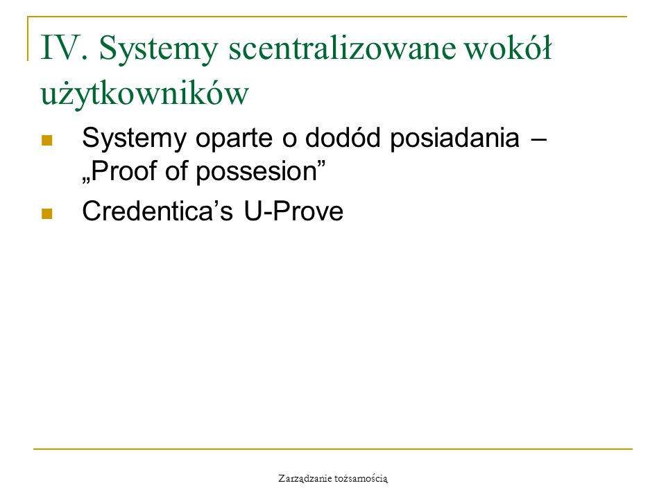 """Zarządzanie tożsamością IV. Systemy scentralizowane wokół użytkowników Systemy oparte o dodód posiadania – """"Proof of possesion"""" Credentica's U-Prove"""