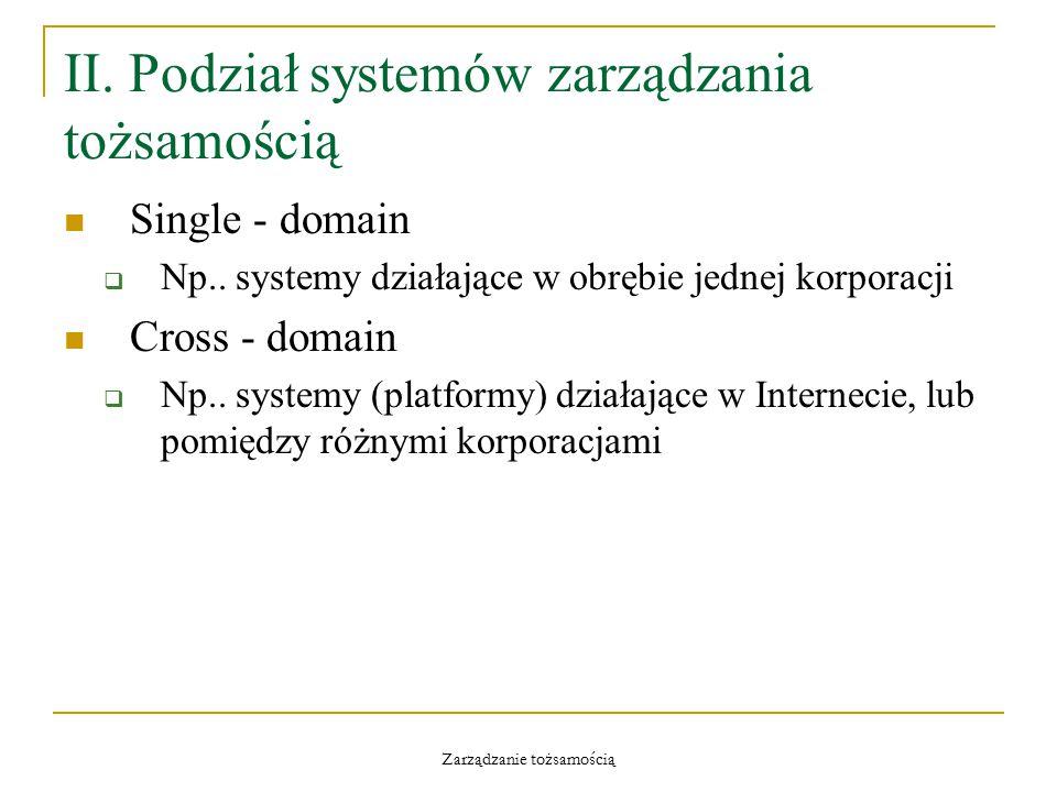 Zarządzanie tożsamością II. Podział systemów zarządzania tożsamością Single - domain  Np.. systemy działające w obrębie jednej korporacji Cross - dom
