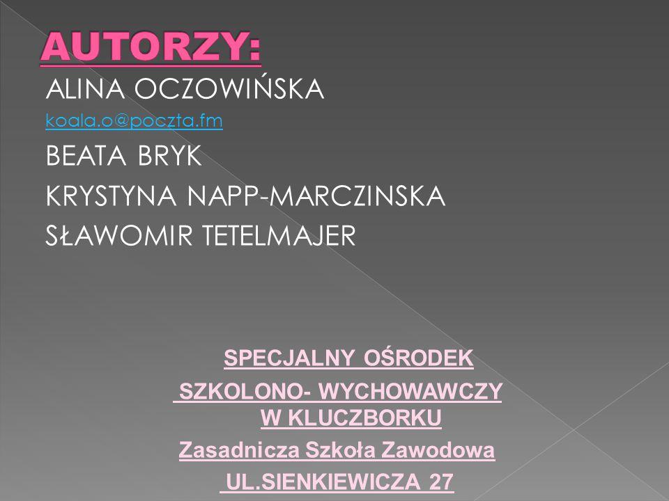 ALINA OCZOWIŃSKA koala.o@poczta.fm BEATA BRYK KRYSTYNA NAPP-MARCZINSKA SŁAWOMIR TETELMAJER SPECJALNY OŚRODEK SZKOLONO- WYCHOWAWCZY W KLUCZBORKU Zasadnicza Szkoła Zawodowa UL.SIENKIEWICZA 27