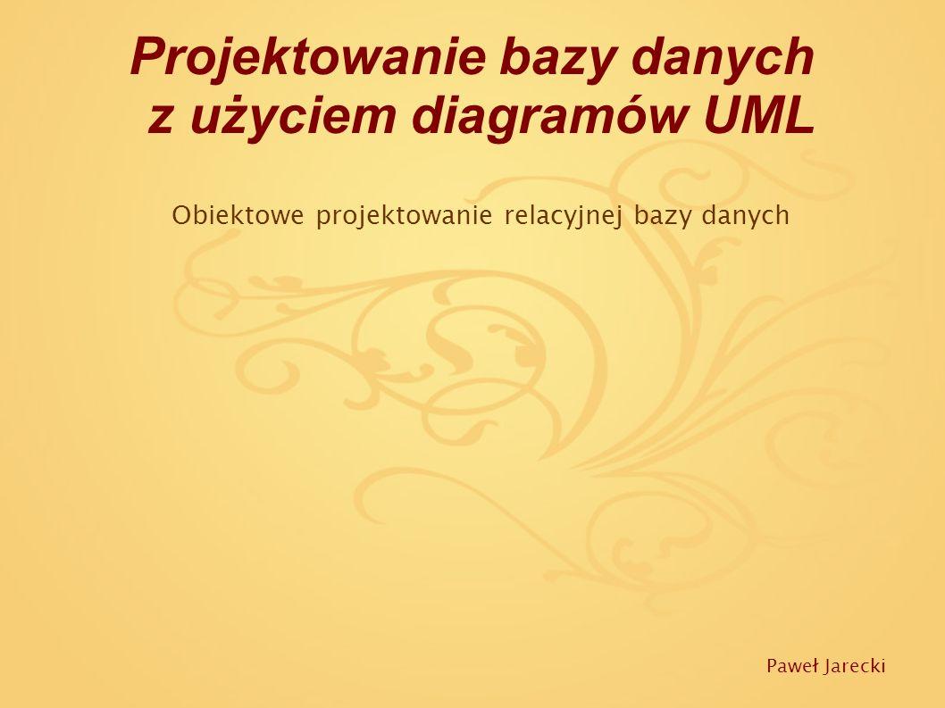 Projektowanie bazy danych z użyciem diagramów UML Obiektowe projektowanie relacyjnej bazy danych Paweł Jarecki