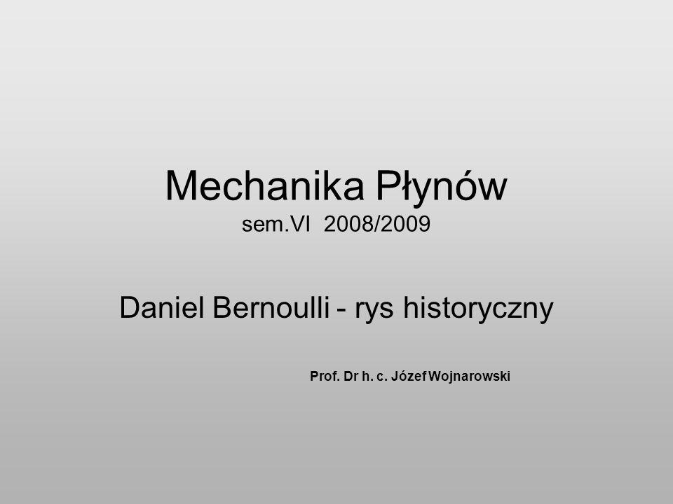 Mechanika Płynów sem.VI 2008/2009 Daniel Bernoulli - rys historyczny Prof.