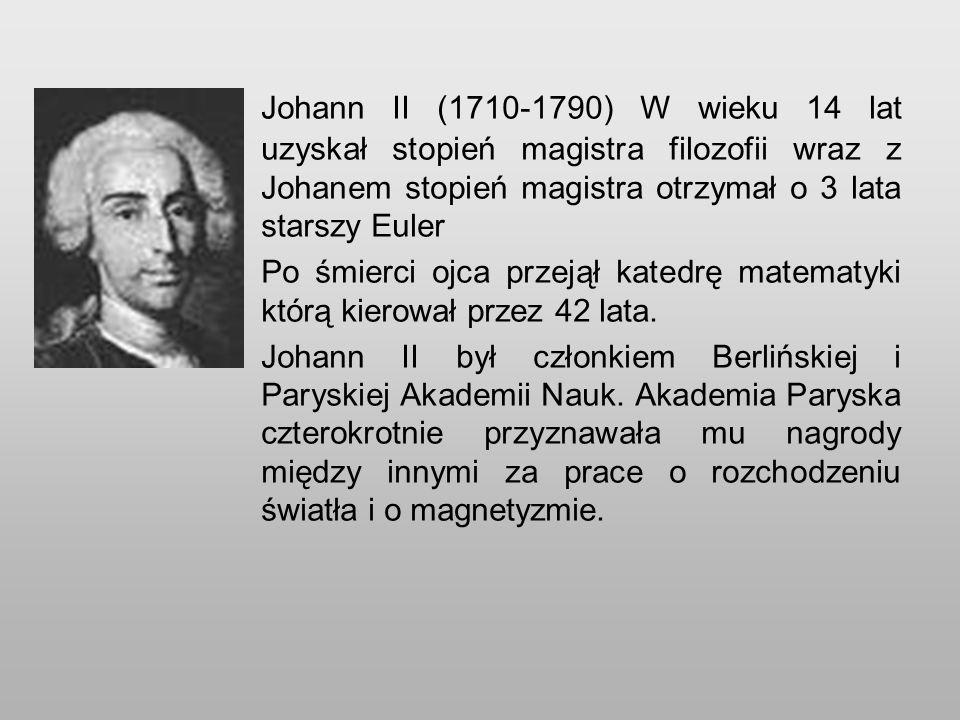Johann II (1710-1790) W wieku 14 lat uzyskał stopień magistra filozofii wraz z Johanem stopień magistra otrzymał o 3 lata starszy Euler Po śmierci ojca przejął katedrę matematyki którą kierował przez 42 lata.