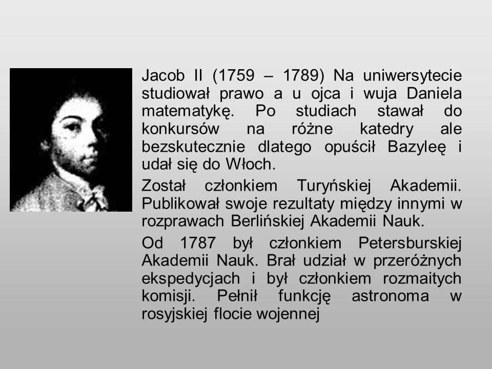 Jacob II (1759 – 1789) Na uniwersytecie studiował prawo a u ojca i wuja Daniela matematykę.