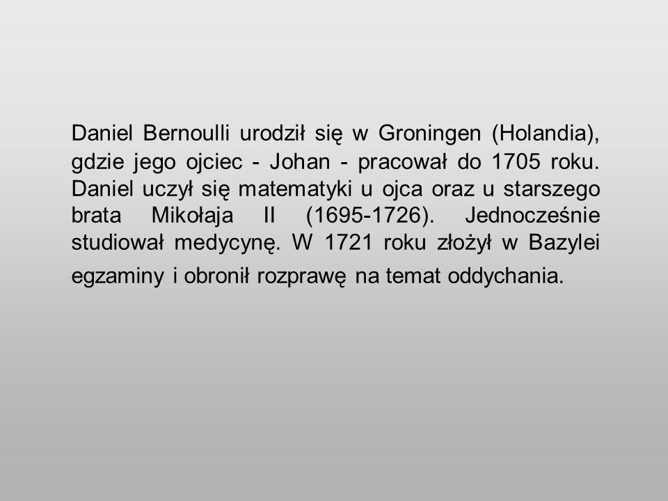 Daniel Bernoulli urodził się w Groningen (Holandia), gdzie jego ojciec - Johan - pracował do 1705 roku.