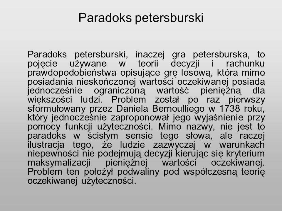 Paradoks petersburski Paradoks petersburski, inaczej gra petersburska, to pojęcie używane w teorii decyzji i rachunku prawdopodobieństwa opisujące grę losową, która mimo posiadania nieskończonej wartości oczekiwanej posiada jednocześnie ograniczoną wartość pieniężną dla większości ludzi.