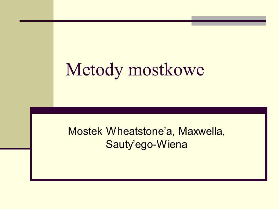 Metody mostkowe Mostek Wheatstone'a, Maxwella, Sauty'ego-Wiena