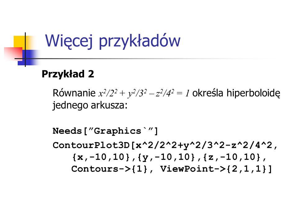 Przykład 2 Równanie x 2 /2 2 + y 2 /3 2 – z 2 /4 2 = 1 określa hiperboloidę jednego arkusza: Needs[ Graphics` ] ContourPlot3D[x^2/2^2+y^2/3^2-z^2/4^2, {x,-10,10},{y,-10,10},{z,-10,10}, Contours->{1}, ViewPoint->{2,1,1}] Więcej przykładów