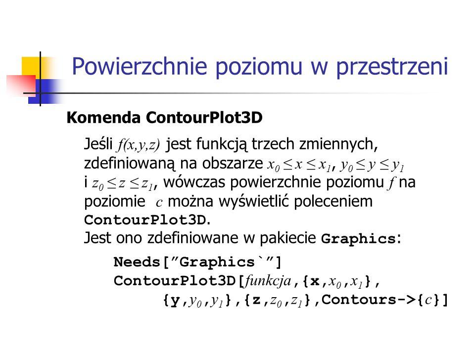 Komenda ContourPlot3D Jeśli f(x,y,z) jest funkcją trzech zmiennych, zdefiniowaną na obszarze x 0 ≤ x ≤ x 1, y 0 ≤ y ≤ y 1 i z 0 ≤ z ≤ z 1, wówczas powierzchnie poziomu f na poziomie c można wyświetlić poleceniem ContourPlot3D.