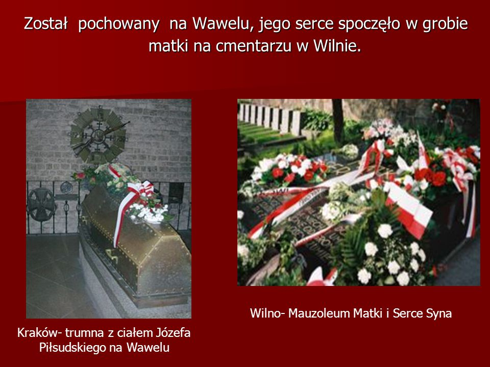 Został pochowany na Wawelu, jego serce spoczęło w grobie matki na cmentarzu w Wilnie. Kraków- trumna z ciałem Józefa Piłsudskiego na Wawelu Wilno- Mau
