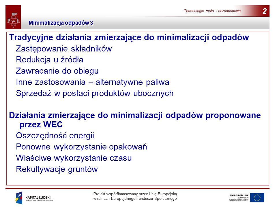 Projekt współfinansowany przez Unię Europejską w ramach Europejskiego Funduszu Społecznego Technologie mało- i bezodpadowe 2 Tradycyjne działania zmierzające do minimalizacji odpadów Zastępowanie składników Redukcja u źródła Zawracanie do obiegu Inne zastosowania – alternatywne paliwa Sprzedaż w postaci produktów ubocznych Działania zmierzające do minimalizacji odpadów proponowane przez WEC Oszczędność energii Ponowne wykorzystanie opakowań Właściwe wykorzystanie czasu Rekultywacje gruntów Minimalizacja odpadów 3