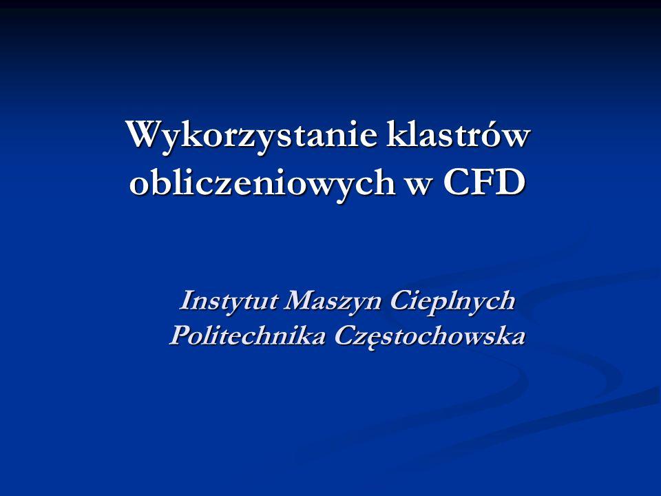 Instytut Maszyn Cieplnych Politechnika Częstochowska Wykorzystanie klastrów obliczeniowych w CFD