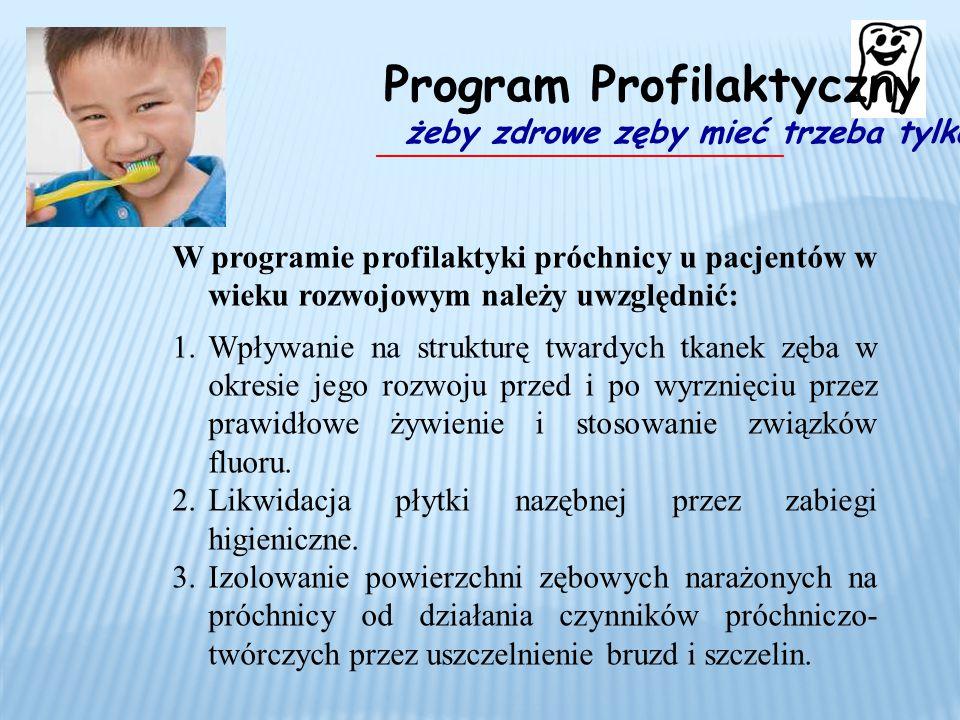 W programie profilaktyki próchnicy u pacjentów w wieku rozwojowym należy uwzględnić: 1.Wpływanie na strukturę twardych tkanek zęba w okresie jego rozwoju przed i po wyrznięciu przez prawidłowe żywienie i stosowanie związków fluoru.
