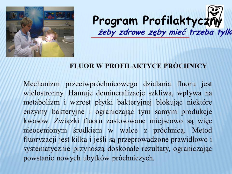 FLUOR W PROFILAKTYCE PRÓCHNICY Mechanizm przeciwpróchnicowego działania fluoru jest wielostronny. Hamuje demineralizacje szkliwa, wpływa na metabolizm