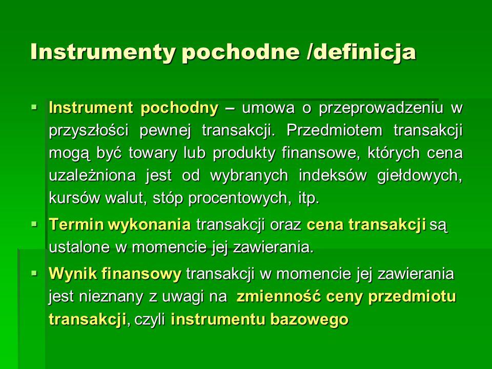 Instrumenty pochodne Elementy składowe  Rodzaj transakcji (kupno / sprzedaż, wymiana płatności, wymiana walut, udzielenie/ pobranie kredytu)  Instrument bazowy (towar, akcja, kurs walutowy, indeks giełdowy, stopa procentowa, inny instrument pochodny)  Termin wygaśnięcia kontraktu (dzień, przedział czasowy)  Obowiązki i prawa stron  Sposób rozliczenia i realizacji kontraktu