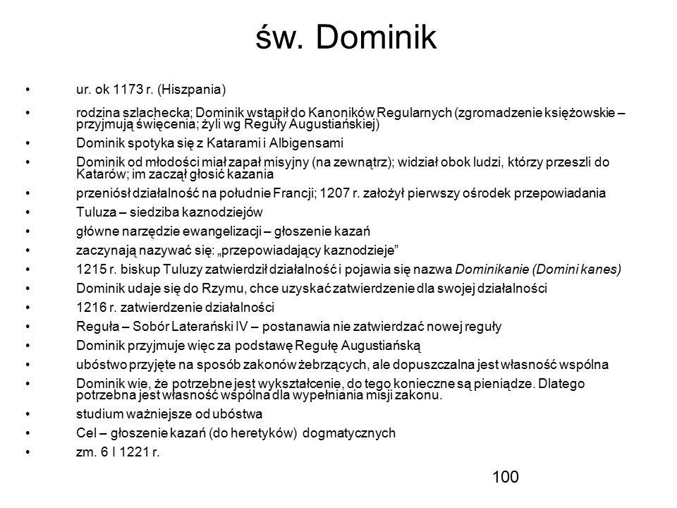 100 św. Dominik ur. ok 1173 r. (Hiszpania) rodzina szlachecka; Dominik wstąpił do Kanoników Regularnych (zgromadzenie księżowskie – przyjmują święceni