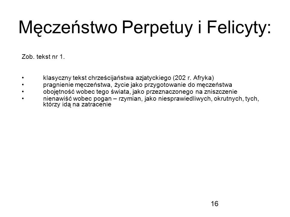 16 Męczeństwo Perpetuy i Felicyty: Zob. tekst nr 1. klasyczny tekst chrześcijaństwa azjatyckiego (202 r. Afryka) pragnienie męczeństwa, życie jako prz