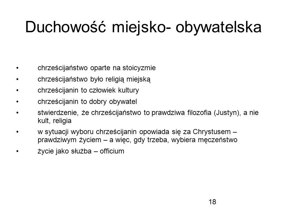 18 Duchowość miejsko- obywatelska chrześcijaństwo oparte na stoicyzmie chrześcijaństwo było religią miejską chrześcijanin to człowiek kultury chrześci