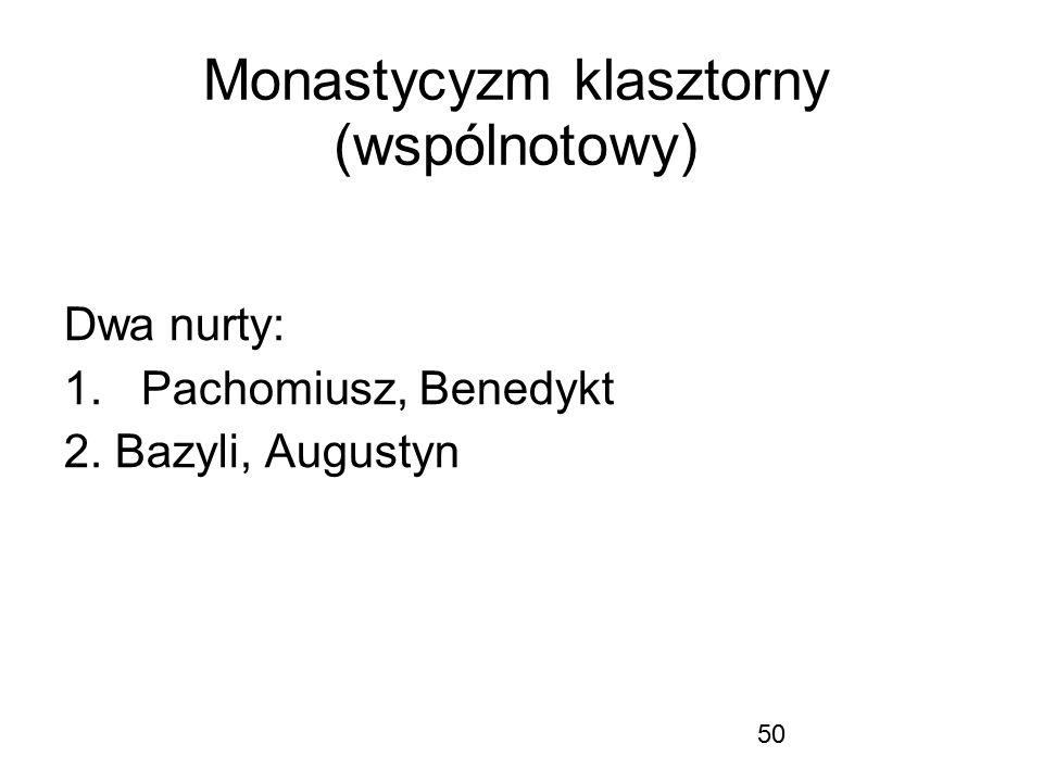 50 Monastycyzm klasztorny (wspólnotowy) Dwa nurty: 1.Pachomiusz, Benedykt 2. Bazyli, Augustyn