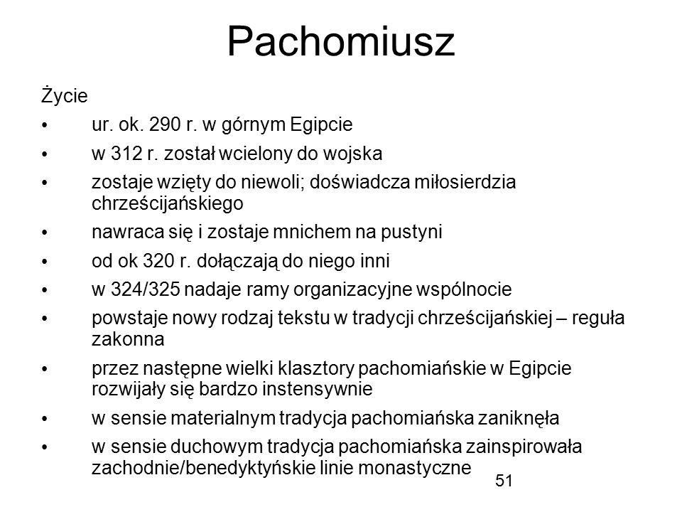 51 Pachomiusz Życie ur. ok. 290 r. w górnym Egipcie w 312 r. został wcielony do wojska zostaje wzięty do niewoli; doświadcza miłosierdzia chrześcijańs