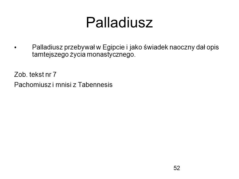 52 Palladiusz Palladiusz przebywał w Egipcie i jako świadek naoczny dał opis tamtejszego życia monastycznego. Zob. tekst nr 7 Pachomiusz i mnisi z Tab