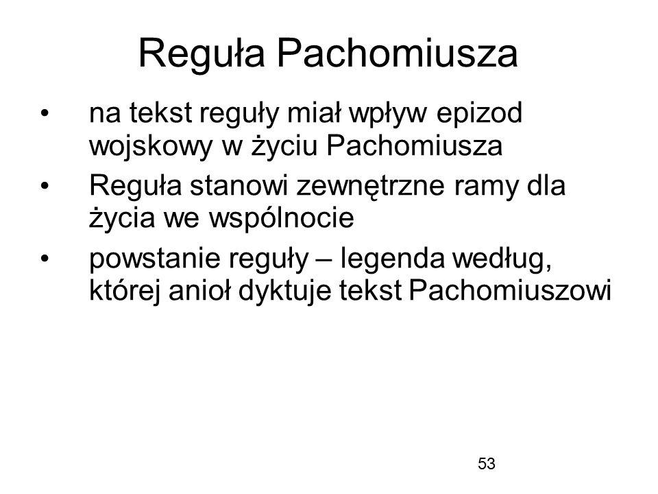 53 Reguła Pachomiusza na tekst reguły miał wpływ epizod wojskowy w życiu Pachomiusza Reguła stanowi zewnętrzne ramy dla życia we wspólnocie powstanie