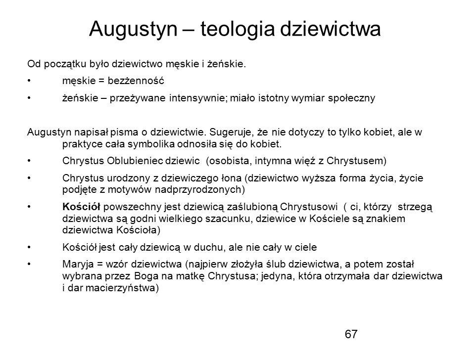 67 Augustyn – teologia dziewictwa Od początku było dziewictwo męskie i żeńskie. męskie = bezżenność żeńskie – przeżywane intensywnie; miało istotny wy