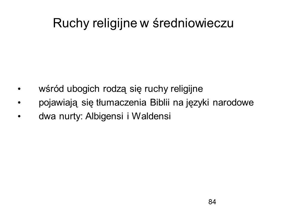 84 Ruchy religijne w średniowieczu wśród ubogich rodzą się ruchy religijne pojawiają się tłumaczenia Biblii na języki narodowe dwa nurty: Albigensi i