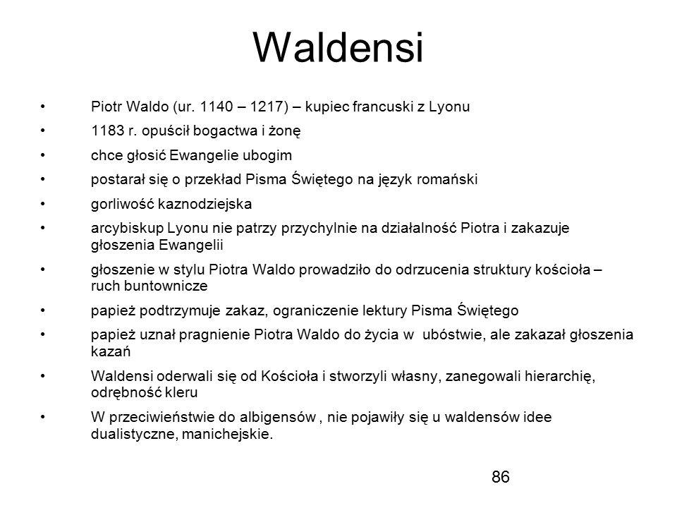86 Waldensi Piotr Waldo (ur. 1140 – 1217) – kupiec francuski z Lyonu 1183 r. opuścił bogactwa i żonę chce głosić Ewangelie ubogim postarał się o przek