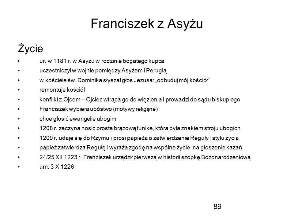 89 Franciszek z Asyżu Życie ur. w 1181 r. w Asyżu w rodzinie bogatego kupca uczestniczył w wojnie pomiędzy Asyżem i Perugią w kościele św. Dominika sł