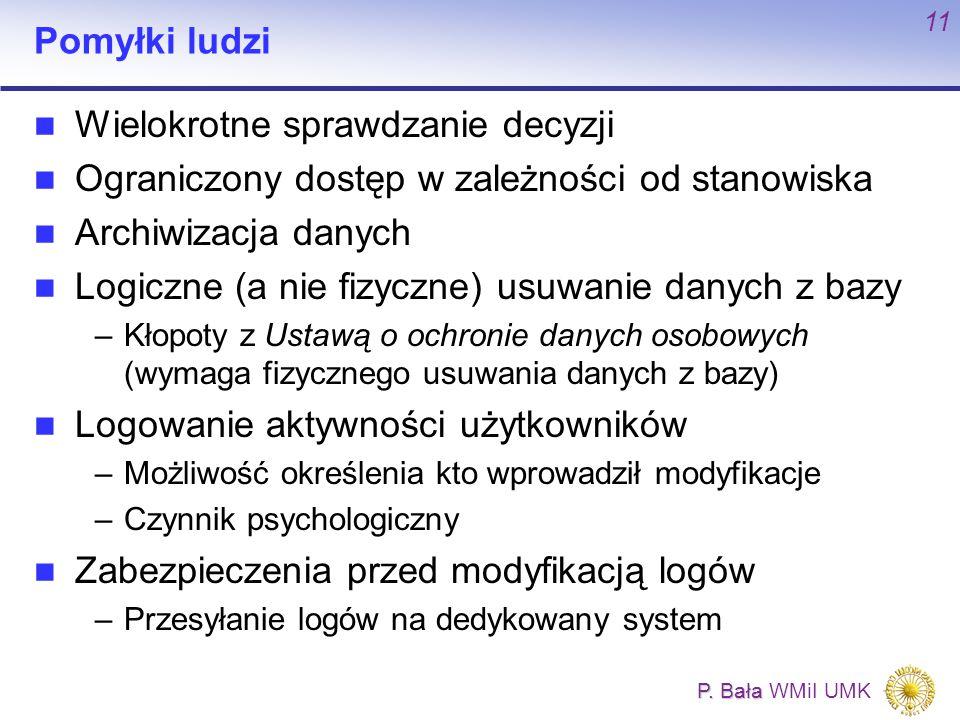 P. Bała P. Bała WMiI UMK 11 Pomyłki ludzi Wielokrotne sprawdzanie decyzji Ograniczony dostęp w zależności od stanowiska Archiwizacja danych Logiczne (