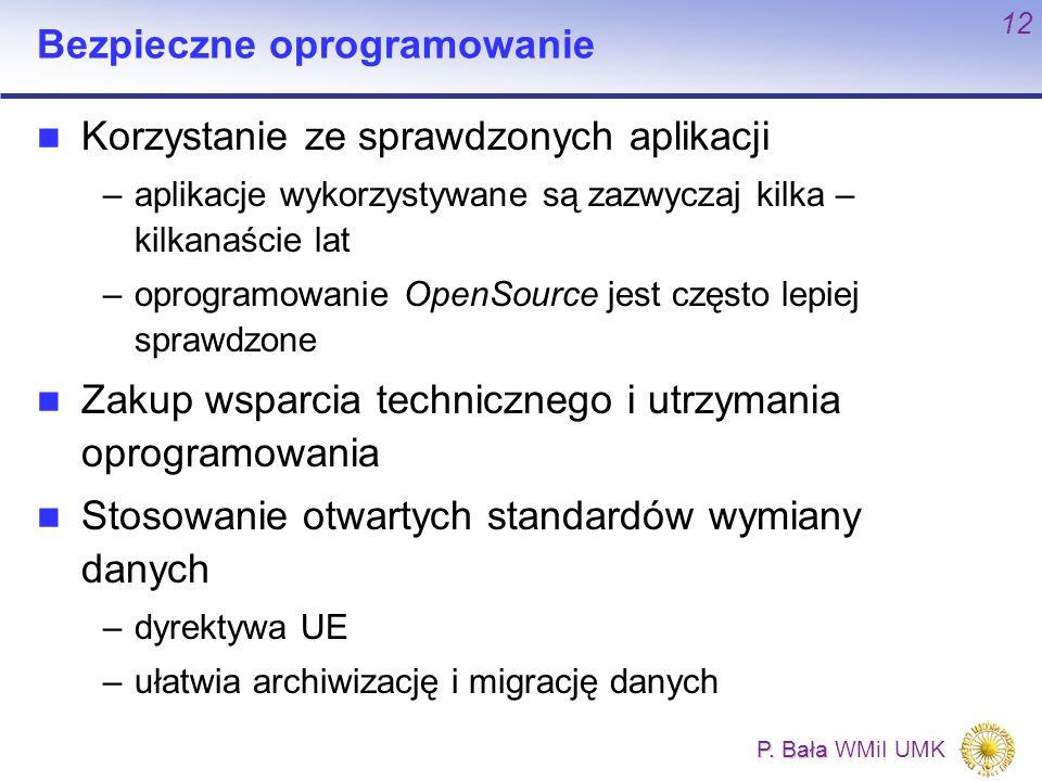 P. Bała P. Bała WMiI UMK 12 Bezpieczne oprogramowanie Korzystanie ze sprawdzonych aplikacji –aplikacje wykorzystywane są zazwyczaj kilka – kilkanaście